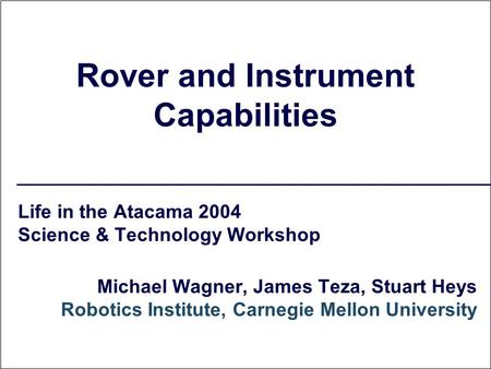 Rover and Instrument Capabilities Life in the Atacama 2004 Science & Technology Workshop Michael Wagner, James Teza, Stuart Heys Robotics Institute, Carnegie.