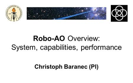 Robo-AO Overview: System, capabilities, performance Christoph Baranec (PI)