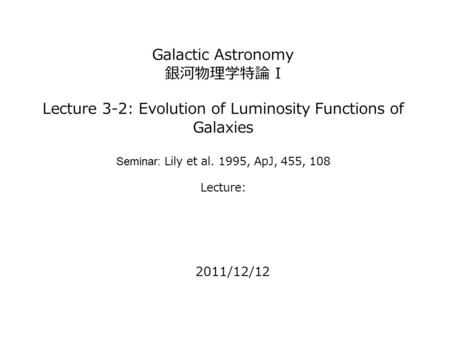 Galactic Astronomy 銀河物理学特論 I Lecture 3-2: Evolution of Luminosity Functions of Galaxies Seminar: Lily et al. 1995, ApJ, 455, 108 Lecture: 2011/12/12.