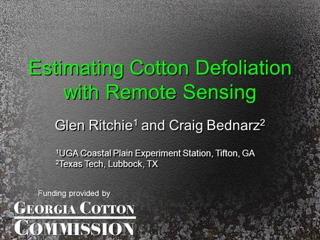 Estimating Cotton Defoliation with Remote Sensing Glen Ritchie 1 and Craig Bednarz 2 1 UGA Coastal Plain Experiment Station, Tifton, GA 2 Texas Tech, Lubbock,