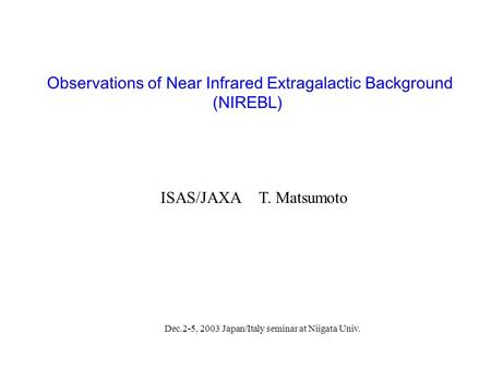 Observations of Near Infrared Extragalactic Background (NIREBL) ISAS/JAXAT. Matsumoto Dec.2-5, 2003 Japan/Italy seminar at Niigata Univ.