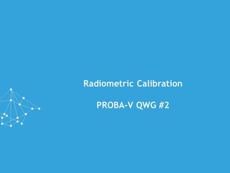 Radiometric Calibration PROBA-V QWG #2. PRESENTATION OUTLINE »Introduction »Stability of PROBA-V »ICP updates since QWG#1 »Outlook »Moon calibration GSICS.