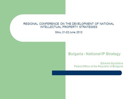 REGIONAL CONFERENCE ON THE DEVELOPMENT OF NATIONAL INTELLECTUAL PROPERTY STRATEGIES Sibiu, 21-22 June, 2012 Bulgaria - National IP Strategy Zdravka Gyozlieva.
