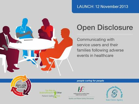 LAUNCH: 12 November 2013. What is Open Disclosure? An open, consistent approach to communicating with patients when things go wrong in healthcare. This.