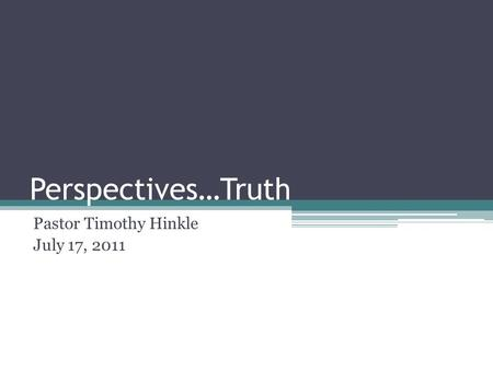 Perspectives…Truth Pastor Timothy Hinkle July 17, 2011.