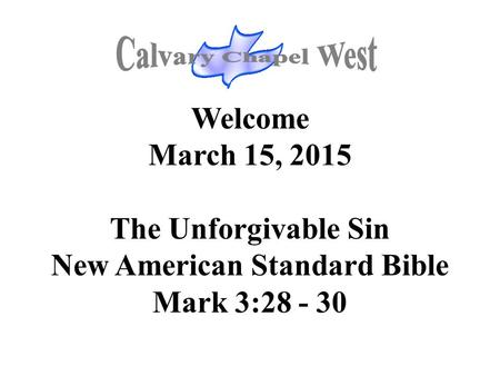 Welcome March 15, 2015 The Unforgivable Sin New American Standard Bible Mark 3:28 - 30.