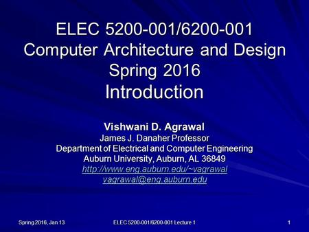 Spring 2016, Jan 13 ELEC 5200-001/6200-001 Lecture 1 1 ELEC 5200-001/6200-001 Computer Architecture and Design Spring 2016 Introduction Vishwani D. Agrawal.