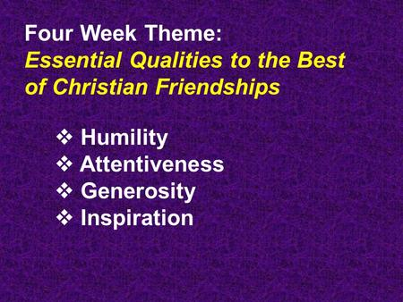 Four Week Theme: Essential Qualities to the Best of Christian Friendships  Humility  Attentiveness  Generosity  Inspiration.