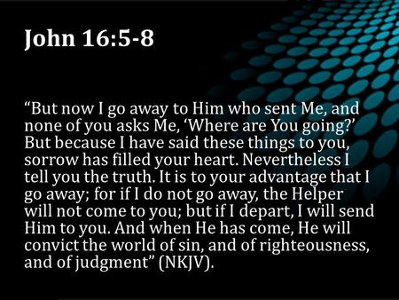 "John 16:5-8 ""But now I go away to Him who sent Me, and none of you asks Me, 'Where are You going?' But because I have said these things to you, sorrow."
