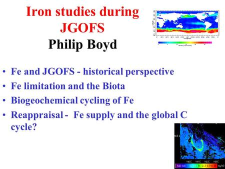 Iron studies during JGOFS Philip Boyd Fe and JGOFS - historical perspective Fe limitation and the Biota Biogeochemical cycling of Fe Reappraisal - Fe supply.