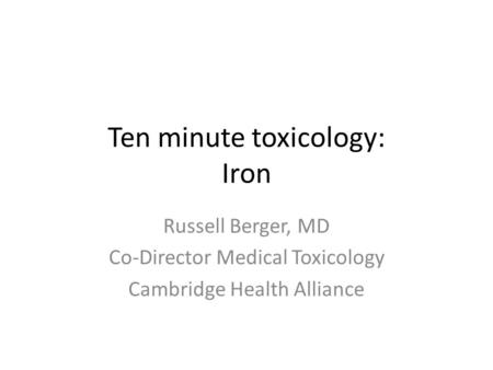 Ten minute toxicology: Iron Russell Berger, MD Co-Director Medical Toxicology Cambridge Health Alliance.