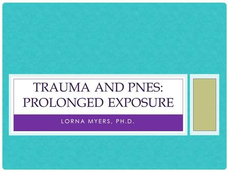 LORNA MYERS, PH.D. TRAUMA AND PNES: PROLONGED EXPOSURE.