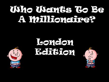 Who Wants To Be A Millionaire? London Edition Question 1.