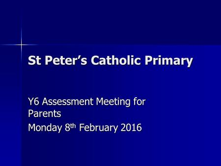 St Peter's Catholic Primary Y6 Assessment Meeting for Parents Monday 8 th February 2016.