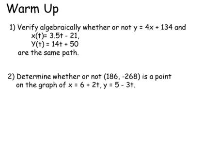 Warm Up 1) Verify algebraically whether or not y = 4x + 134 and x(t)= 3.5t - 21, Y(t) = 14t + 50 are the same path. 2) Determine whether or not (186, -268)