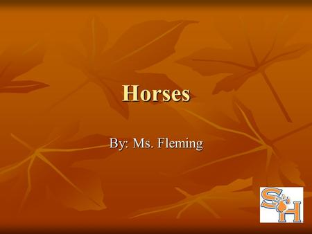 Horses By: Ms. Fleming. Objectives Recall the scientific name for horses. Recall the scientific name for horses. Describe colors of horses. Describe colors.