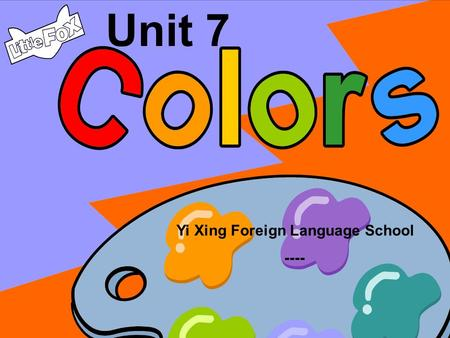 Yi Xing Foreign Language School ---- Unit 7 green red black yellow purple grey blue brown white orange.