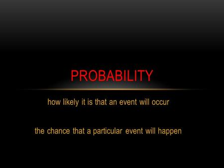 How likely it is that an event will occur the chance that a particular event will happen PROBABILITY.