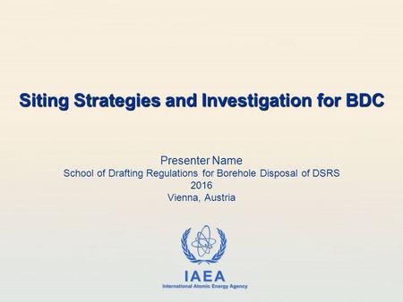 IAEA International Atomic Energy Agency Presenter Name School of Drafting Regulations for Borehole Disposal of DSRS 2016 Vienna, Austria Siting Strategies.