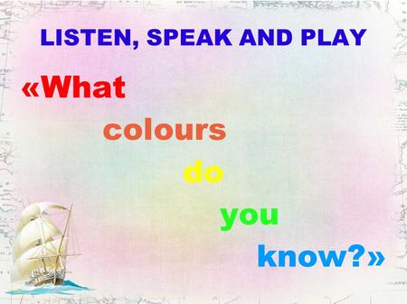 LISTEN, SPEAK AND PLAY «What colours do you know?»