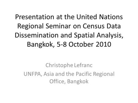 Presentation at the United Nations Regional Seminar on Census Data Dissemination and Spatial Analysis, Bangkok, 5-8 October 2010 Christophe Lefranc UNFPA,