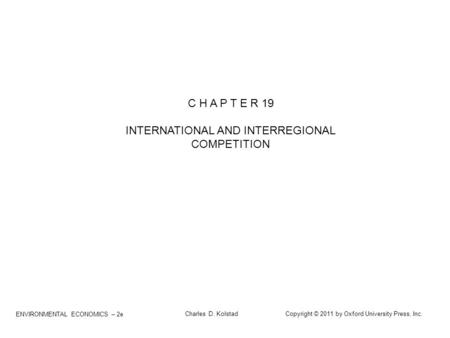 ENVIRONMENTAL ECONOMICS – 2e Charles D. Kolstad Copyright © 2011 by Oxford University Press, Inc. C H A P T E R 19 INTERNATIONAL AND INTERREGIONAL COMPETITION.