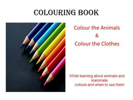 Colouring Book Colour the Animals & Colour the Clothes While learning about animate and inanimate colours and when to use them.