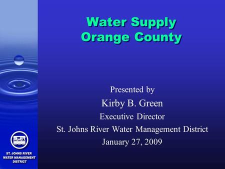 Water Supply Orange County Presented by Kirby B. Green Executive Director St. Johns River Water Management District January 27, 2009.