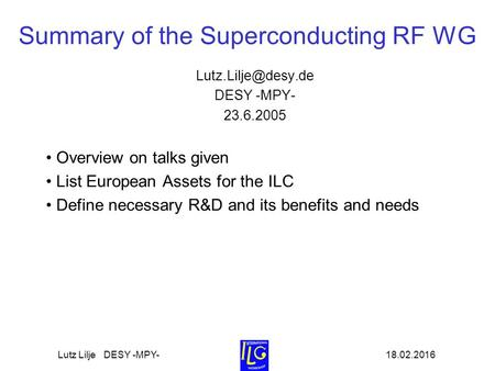 18.02.2016Lutz Lilje DESY -MPY- Summary of the Superconducting RF WG DESY -MPY- 23.6.2005 Overview on talks given List European Assets.