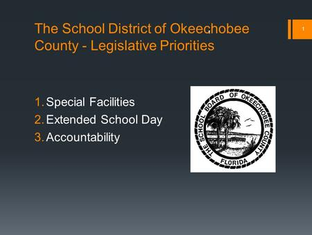 The School District of Okeechobee County - Legislative Priorities 1.Special Facilities 2.Extended School Day 3.Accountability 1 1.