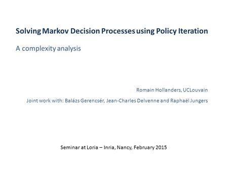 A complexity analysis Solving Markov Decision Processes using Policy Iteration Romain Hollanders, UCLouvain Joint work with: Balázs Gerencsér, Jean-Charles.