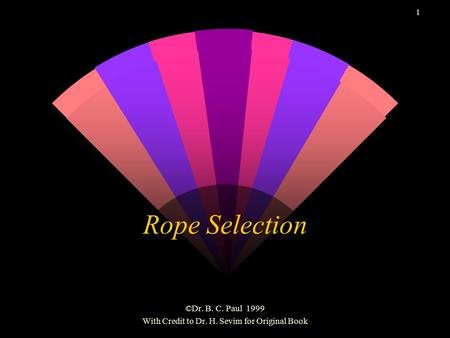 1 Rope Selection ©Dr. B. C. Paul 1999 With Credit to Dr. H. Sevim for Original Book.