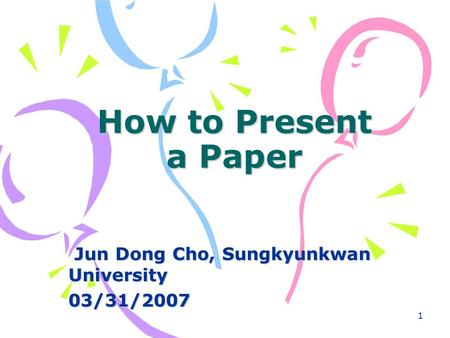 1 How to Present a Paper Jun Dong Cho, Sungkyunkwan University Jun Dong Cho, Sungkyunkwan University03/31/2007.