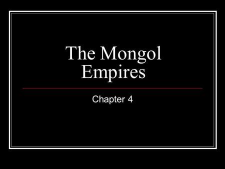 The Mongol Empires Chapter 4. The Rise of the Mongols ________________________: United the Mongol tribes and ruled one of the largest empires. His name.
