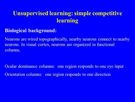 Unsupervised learning: simple competitive learning Biological background: Neurons are wired topographically, nearby neurons connect to nearby neurons.