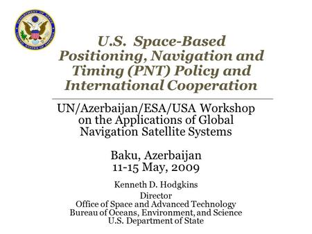 U.S. Space-Based Positioning, Navigation and Timing (PNT) Policy and International Cooperation UN/Azerbaijan/ESA/USA Workshop on the Applications of Global.