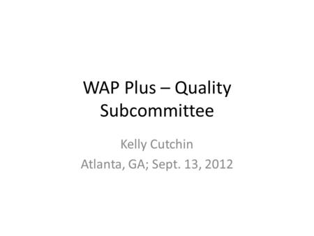 WAP Plus – Quality Subcommittee Kelly Cutchin Atlanta, GA; Sept. 13, 2012.