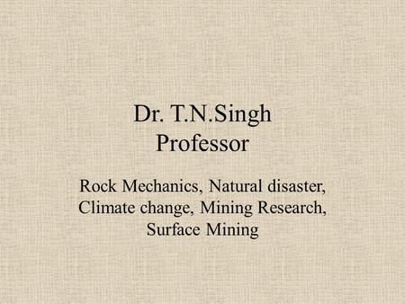 Dr. T.N.Singh Professor Rock Mechanics, Natural disaster, Climate change, Mining Research, Surface Mining.