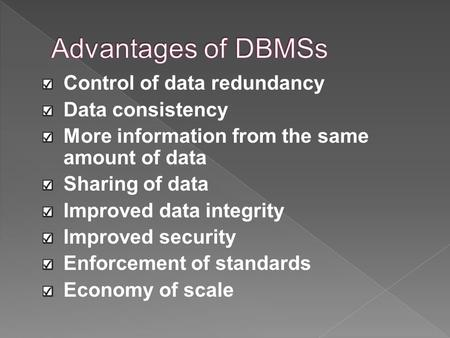 Control of data redundancy Data consistency More information from the same amount of data Sharing of data Improved data integrity Improved security Enforcement.