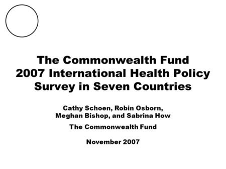 THE COMMONWEALTH FUND The Commonwealth Fund 2007 International Health Policy Survey in Seven Countries Cathy Schoen, Robin Osborn, Meghan Bishop, and Sabrina.