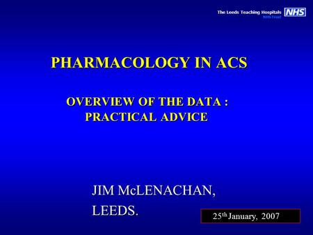 The Leeds Teaching Hospitals NHS Trust PHARMACOLOGY IN ACS OVERVIEW OF THE DATA : PRACTICAL ADVICE JIM McLENACHAN, LEEDS. 25 th January, 2007.