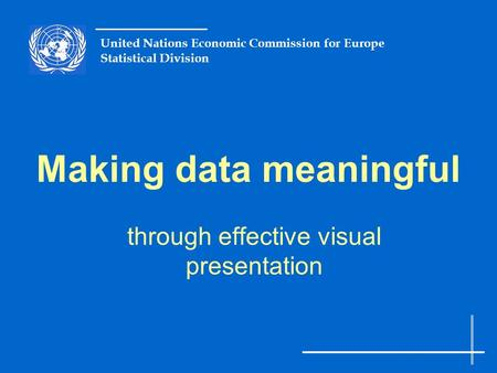 United Nations Economic Commission for Europe Statistical Division Making data meaningful through effective visual presentation.