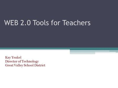 WEB 2.0 Tools for Teachers Kay Yeakel Director of Technology Great Valley School District.
