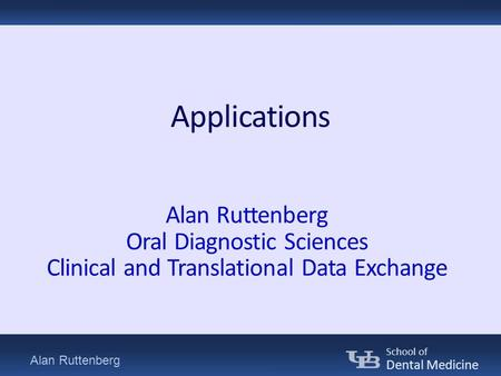 Alan Ruttenberg School of Dental Medicine Applications Alan Ruttenberg Oral Diagnostic Sciences Clinical and Translational Data Exchange.