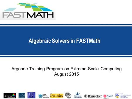 Algebraic Solvers in FASTMath Argonne Training Program on Extreme-Scale Computing August 2015.