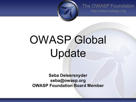 The OWASP Foundation  OWASP Global Update Seba Deleersnyder OWASP Foundation Board Member.