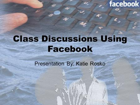 Class Discussions Using Facebook Presentation By: Katie Rosko.