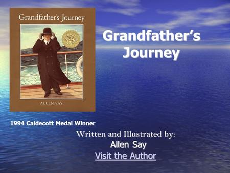 Grandfather's Journey Written and Illustrated by: Allen Say Allen Say Visit the Author Visit the Author 1994 Caldecott Medal Winner.