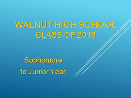 WALNUT HIGH SCHOOL CLASS OF 2018 Sophomore to Junior Year.