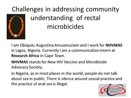 Challenges in addressing community understanding of rectal microbicides I am Obiajulu Augustina Amuamuziam and I work for NHVMAS in Lagos, Nigeria. Currently.
